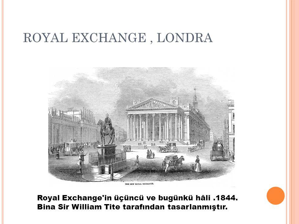 ROYAL EXCHANGE, LONDRA Royal Exchange'in üçüncü ve bugünkü hâli.1844. Bina Sir William Tite tarafından tasarlanmıştır.