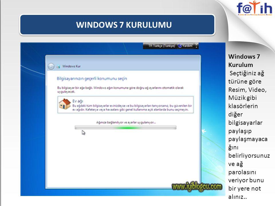 WINDOWS 7 KURULUMU Windows 7 Kurulum Seçtiğiniz ağ türüne göre Resim, Video, Müzik gibi klasörlerin diğer bilgisayarlar paylaşıp paylaşmayaca ğını belirliyorsunuz ve ağ parolasını veriyor bunu bir yere not alınız..