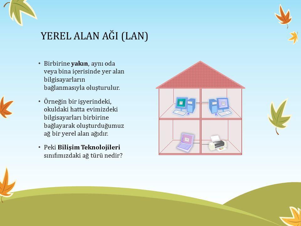 YEREL ALAN AĞI (LAN) Birbirine yakın, aynı oda veya bina içerisinde yer alan bilgisayarların bağlanmasıyla oluşturulur. Örneğin bir işyerindeki, okuld