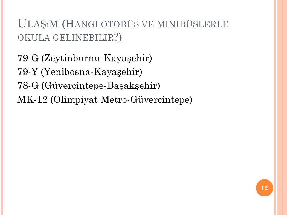 U LAŞıM (H ANGI OTOBÜS VE MINIBÜSLERLE OKULA GELINEBILIR ?) 79-G (Zeytinburnu-Kayaşehir) 79-Y (Yenibosna-Kayaşehir) 78-G (Güvercintepe-Başakşehir) MK-12 (Olimpiyat Metro-Güvercintepe) 12