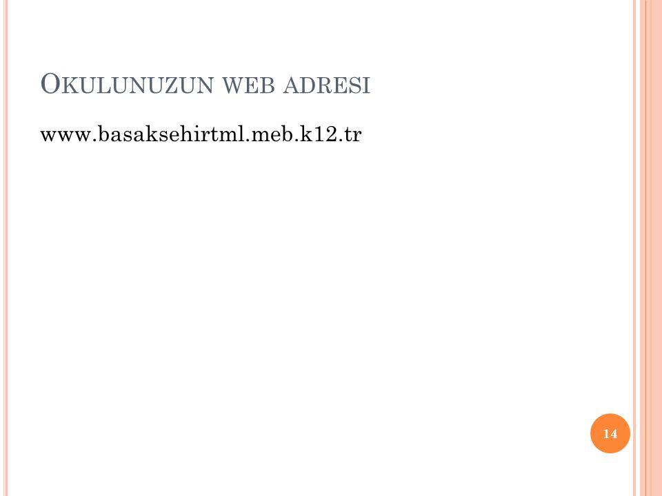 O KULUNUZUN WEB ADRESI www.basaksehirtml.meb.k12.tr 14
