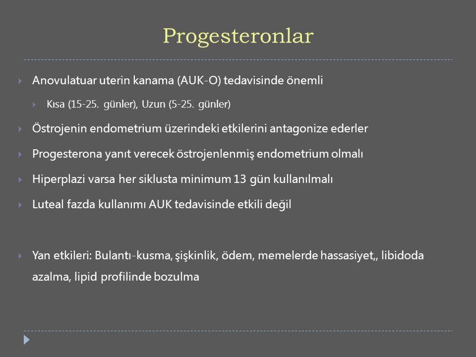 Progesteronlar  Anovulatuar uterin kanama (AUK-O) tedavisinde önemli  Kısa (15-25. günler), Uzun (5-25. günler)  Östrojenin endometrium üzerindeki