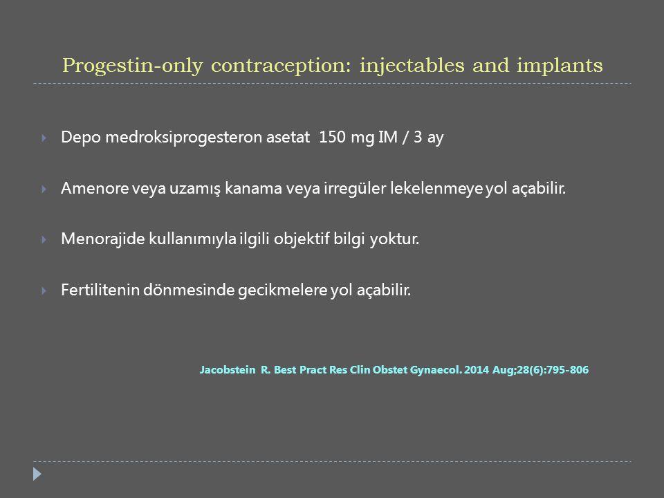 Progestin-only contraception: injectables and implants  Depo medroksiprogesteron asetat 150 mg IM / 3 ay  Amenore veya uzamış kanama veya irregüler