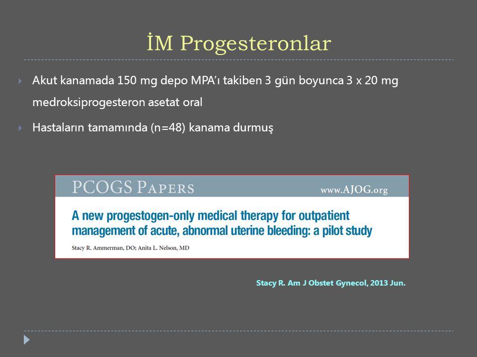 İM Progesteronlar  Akut kanamada 150 mg depo MPA'ı takiben 3 gün boyunca 3 x 20 mg medroksiprogesteron asetat oral  Hastaların tamamında (n=48) kana