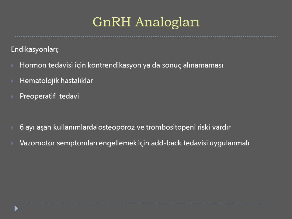 GnRH Analogları Endikasyonları;  Hormon tedavisi için kontrendikasyon ya da sonuç alınamaması  Hematolojik hastalıklar  Preoperatif tedavi  6 ayı