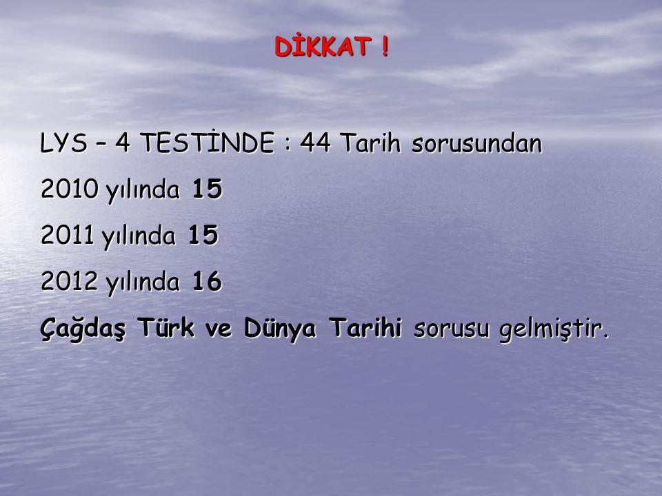 LYS – 4 TESTİNDE : 44 Tarih sorusundan 2010 yılında 15 2011 yılında 15 2012 yılında 16 Çağdaş Türk ve Dünya Tarihi sorusu gelmiştir. DİKKAT !