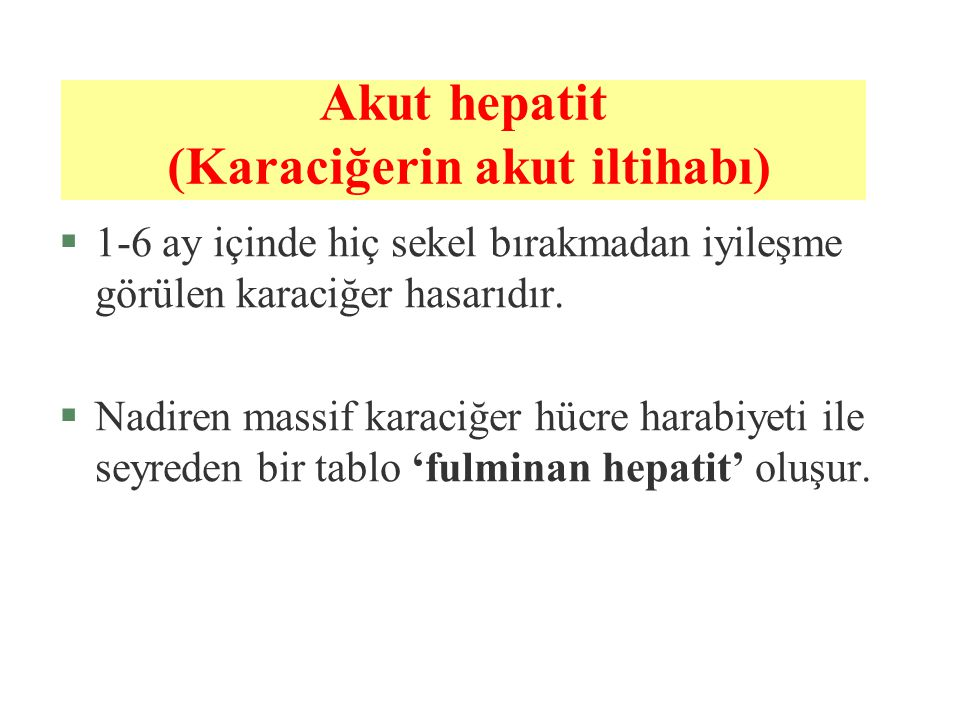 Akut hepatit (Karaciğerin akut iltihabı) §1-6 ay içinde hiç sekel bırakmadan iyileşme görülen karaciğer hasarıdır. §Nadiren massif karaciğer hücre har