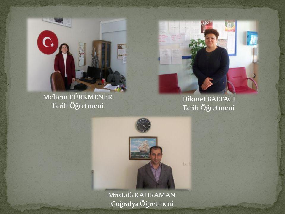 Meltem TÜRKMENER Tarih Öğretmeni Hikmet BALTACI Tarih Öğretmeni Mustafa KAHRAMAN Coğrafya Öğretmeni