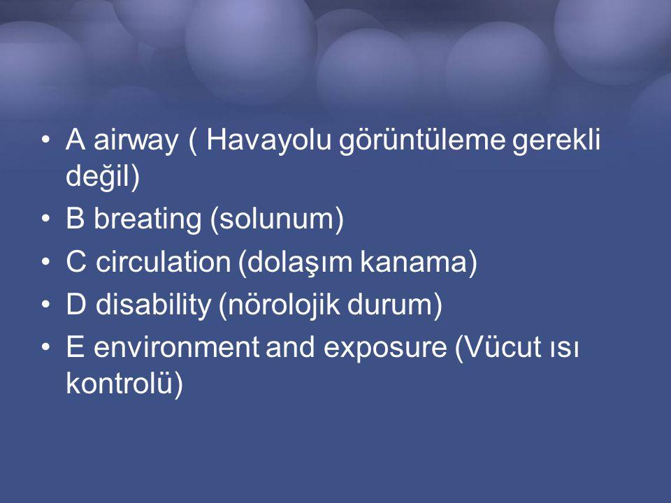 A airway ( Havayolu görüntüleme gerekli değil) B breating (solunum) C circulation (dolaşım kanama) D disability (nörolojik durum) E environment and exposure (Vücut ısı kontrolü)