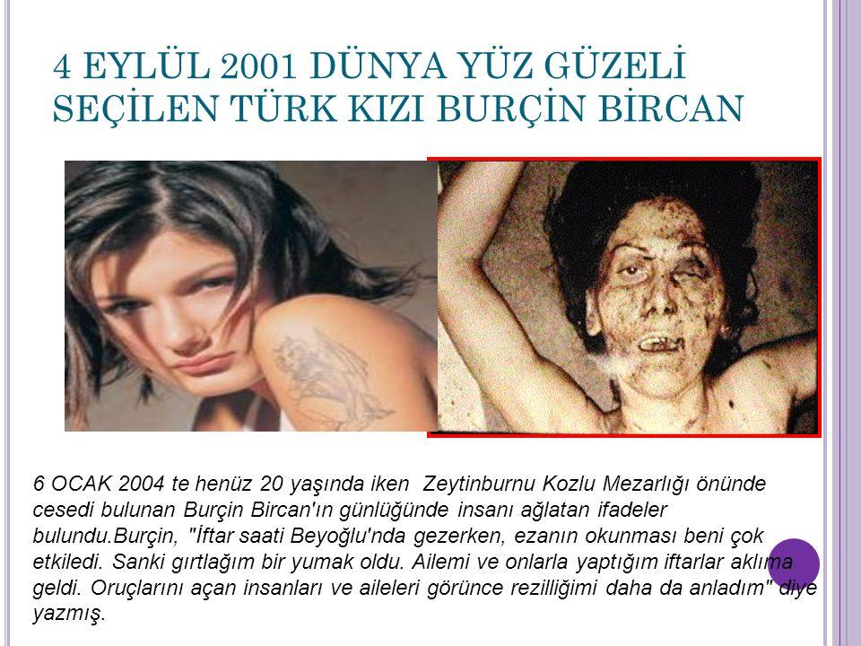 4 EYLÜL 2001 DÜNYA YÜZ GÜZELİ SEÇİLEN TÜRK KIZI BURÇİN BİRCAN 6 OCAK 2004 te henüz 20 yaşında iken Zeytinburnu Kozlu Mezarlığı önünde cesedi bulunan B