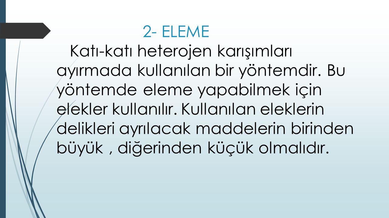 2- ELEME Katı-katı heterojen karışımları ayırmada kullanılan bir yöntemdir. Bu yöntemde eleme yapabilmek için elekler kullanılır. Kullanılan eleklerin