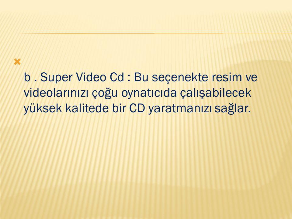  b. Super Video Cd : Bu seçenekte resim ve videolarınızı çoğu oynatıcıda çalışabilecek yüksek kalitede bir CD yaratmanızı sağlar.