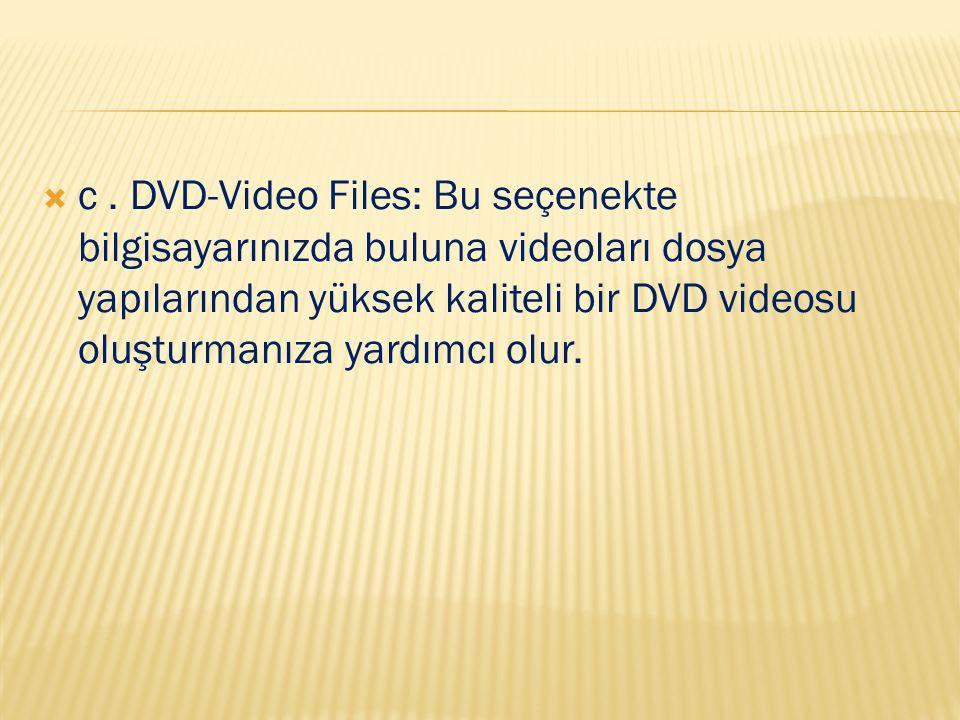  c. DVD-Video Files: Bu seçenekte bilgisayarınızda buluna videoları dosya yapılarından yüksek kaliteli bir DVD videosu oluşturmanıza yardımcı olur.