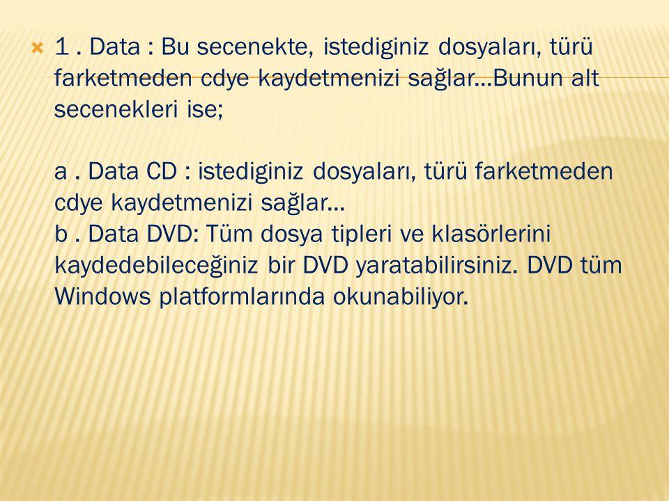  1. Data : Bu secenekte, istediginiz dosyaları, türü farketmeden cdye kaydetmenizi sağlar...Bunun alt secenekleri ise; a. Data CD : istediginiz dosya
