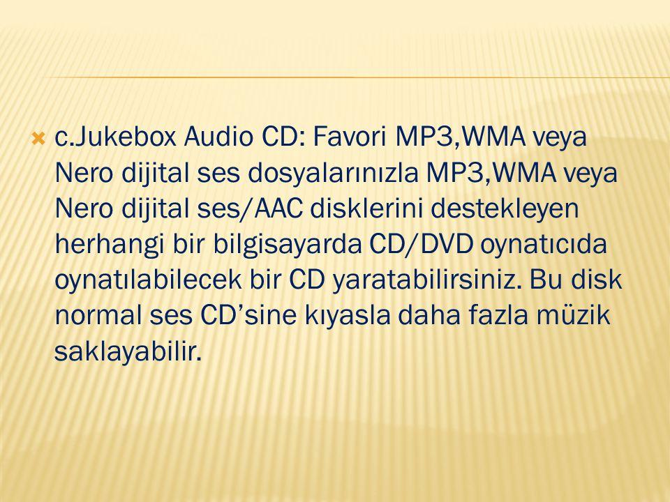  c.Jukebox Audio CD: Favori MP3,WMA veya Nero dijital ses dosyalarınızla MP3,WMA veya Nero dijital ses/AAC disklerini destekleyen herhangi bir bilgisayarda CD/DVD oynatıcıda oynatılabilecek bir CD yaratabilirsiniz.