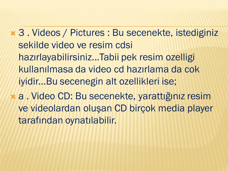  3. Videos / Pictures : Bu secenekte, istediginiz sekilde video ve resim cdsi hazırlayabilirsiniz...Tabii pek resim ozelligi kullanılmasa da video cd