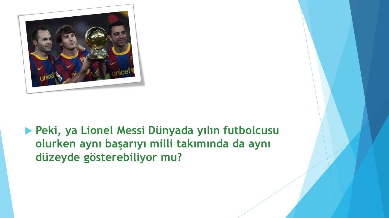  Peki, ya Lionel Messi Dünyada yılın futbolcusu olurken aynı başarıyı milli takımında da aynı düzeyde gösterebiliyor mu?