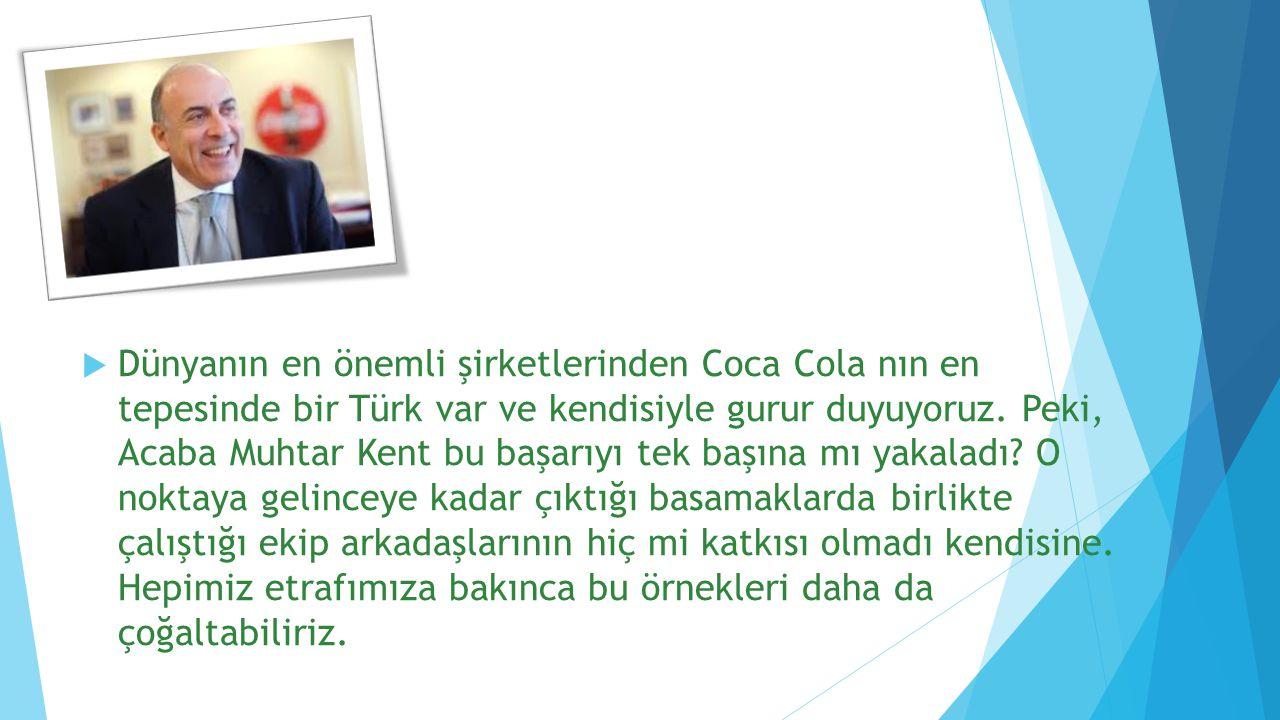  Dünyanın en önemli şirketlerinden Coca Cola nın en tepesinde bir Türk var ve kendisiyle gurur duyuyoruz. Peki, Acaba Muhtar Kent bu başarıyı tek baş