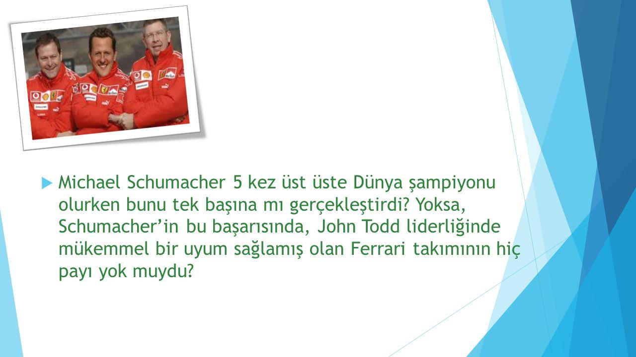  Michael Schumacher 5 kez üst üste Dünya şampiyonu olurken bunu tek başına mı gerçekleştirdi? Yoksa, Schumacher'in bu başarısında, John Todd liderliğ