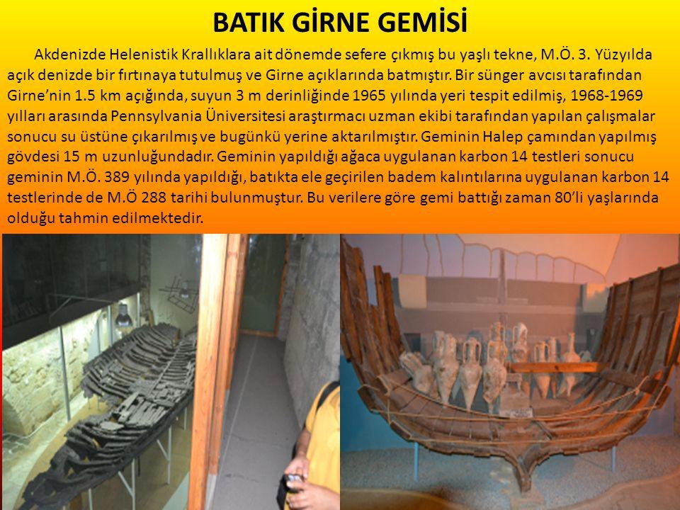 BATIK GİRNE GEMİSİ Akdenizde Helenistik Krallıklara ait dönemde sefere çıkmış bu yaşlı tekne, M.Ö. 3. Yüzyılda açık denizde bir fırtınaya tutulmuş ve