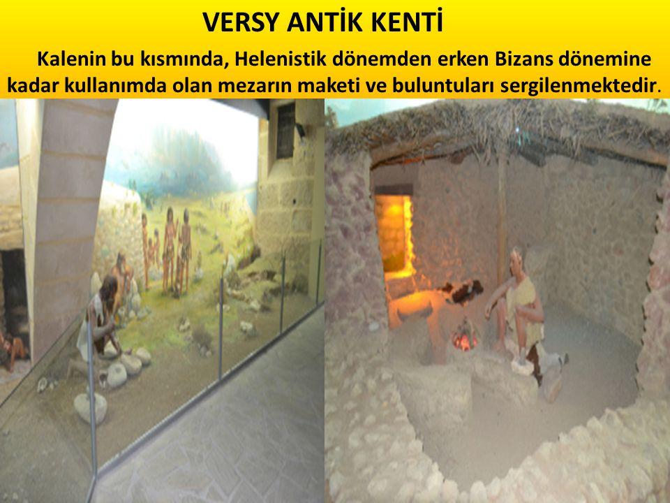 VERSY ANTİK KENTİ Kalenin bu kısmında, Helenistik dönemden erken Bizans dönemine kadar kullanımda olan mezarın maketi ve buluntuları sergilenmektedir.