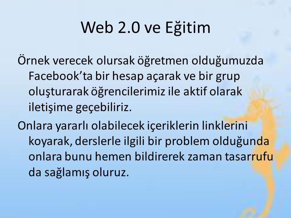 Web 2.0 ve Eğitim Örnek verecek olursak öğretmen olduğumuzda Facebook'ta bir hesap açarak ve bir grup oluşturarak öğrencilerimiz ile aktif olarak ilet