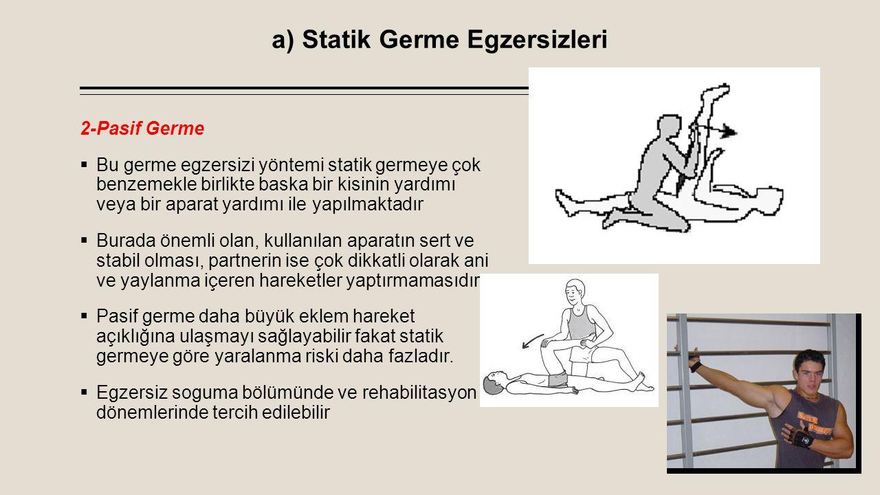 a) Statik Germe Egzersizleri 2-Pasif Germe  Bu germe egzersizi yöntemi statik germeye çok benzemekle birlikte baska bir kisinin yardımı veya bir apar