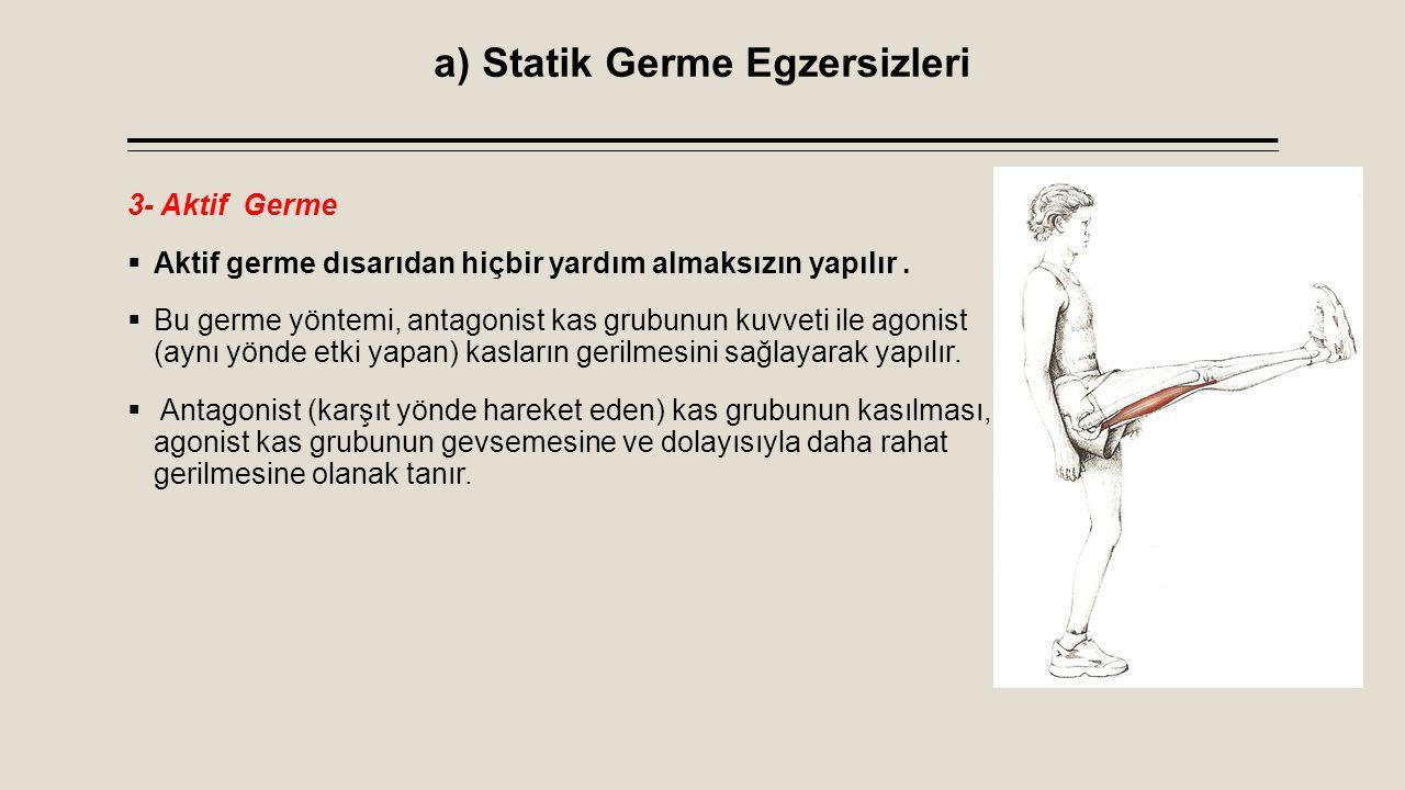 a) Statik Germe Egzersizleri 3- Aktif Germe  Aktif germe dısarıdan hiçbir yardım almaksızın yapılır.  Bu germe yöntemi, antagonist kas grubunun kuvv