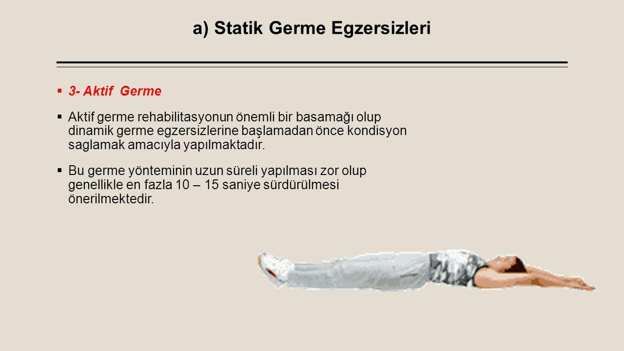 a) Statik Germe Egzersizleri  3- Aktif Germe  Aktif germe rehabilitasyonun önemli bir basamağı olup dinamik germe egzersizlerine başlamadan önce kon