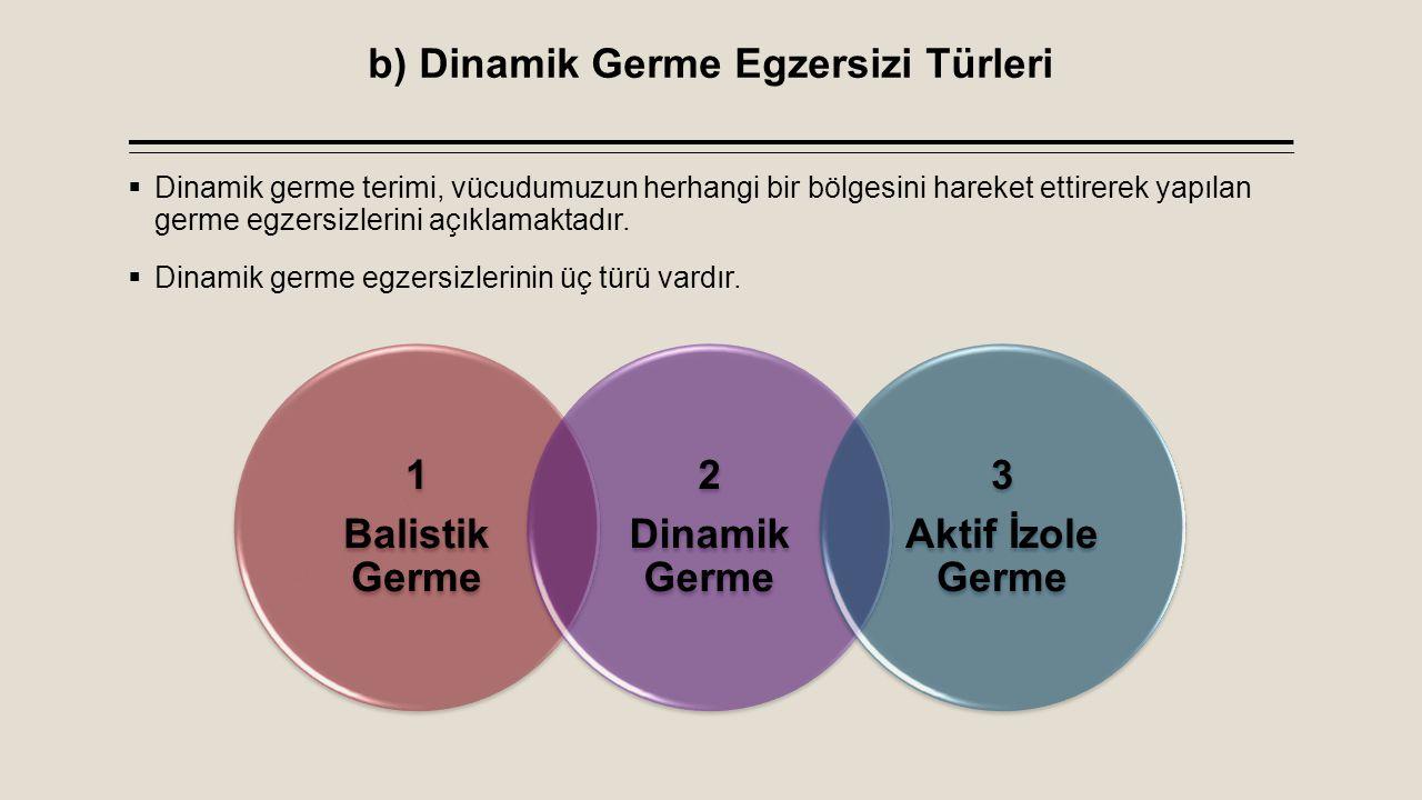 b) Dinamik Germe Egzersizi Türleri  Dinamik germe terimi, vücudumuzun herhangi bir bölgesini hareket ettirerek yapılan germe egzersizlerini açıklamak