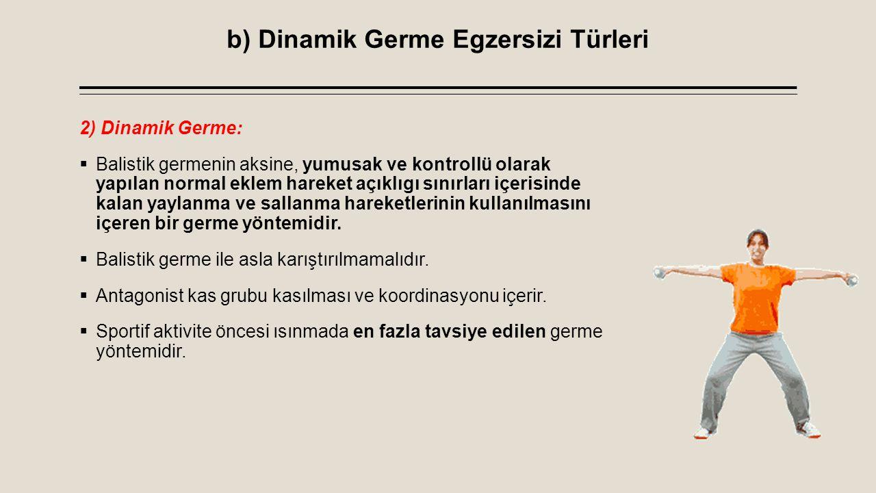 b) Dinamik Germe Egzersizi Türleri 2) Dinamik Germe:  Balistik germenin aksine, yumusak ve kontrollü olarak yapılan normal eklem hareket açıklıgı sın