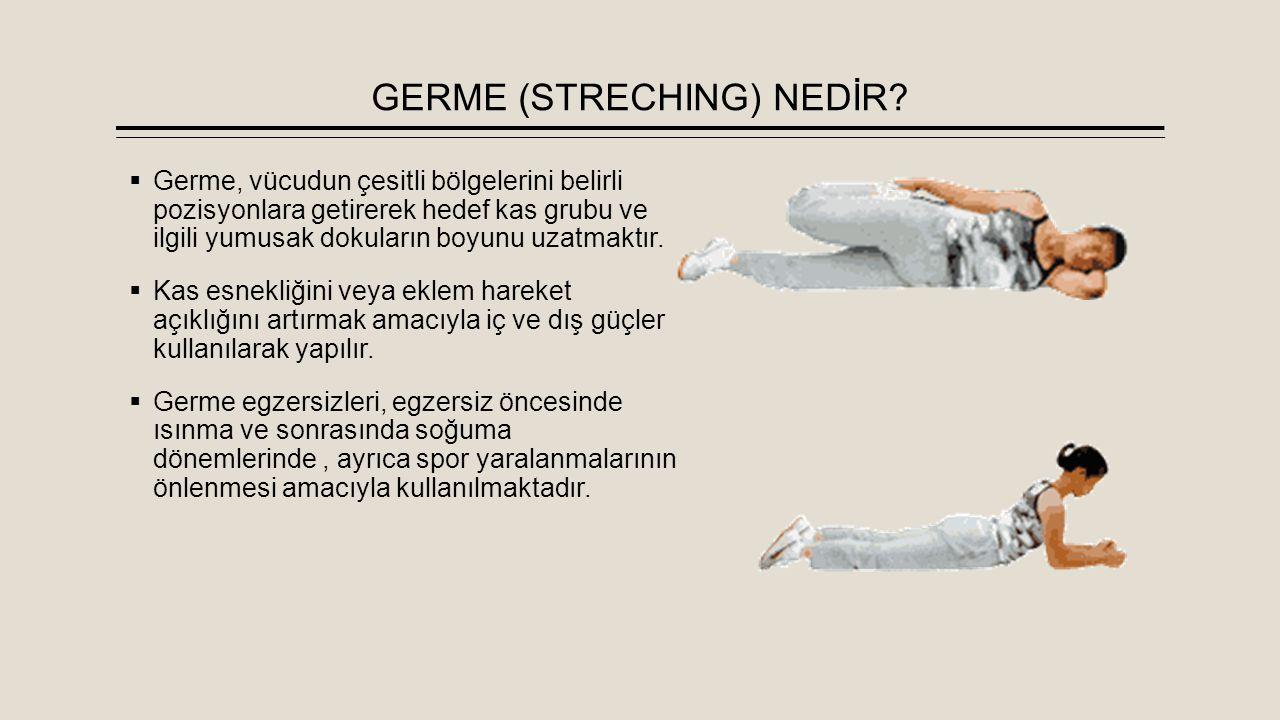 GERME (STRECHING) NEDİR?  Germe, vücudun çesitli bölgelerini belirli pozisyonlara getirerek hedef kas grubu ve ilgili yumusak dokuların boyunu uzatma