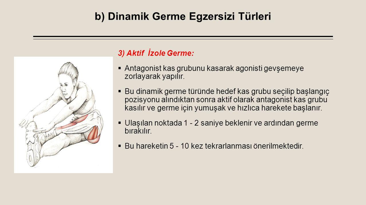 b) Dinamik Germe Egzersizi Türleri 3) Aktif İzole Germe:  Antagonist kas grubunu kasarak agonisti gevşemeye zorlayarak yapılır.  Bu dinamik germe tü