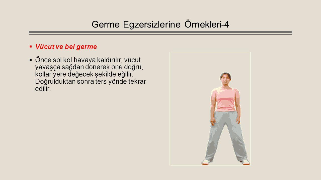 Germe Egzersizlerine Örnekleri-4  Vücut ve bel germe  Önce sol kol havaya kaldırılır, vücut yavaşça sağdan dönerek öne doğru, kollar yere değecek şe