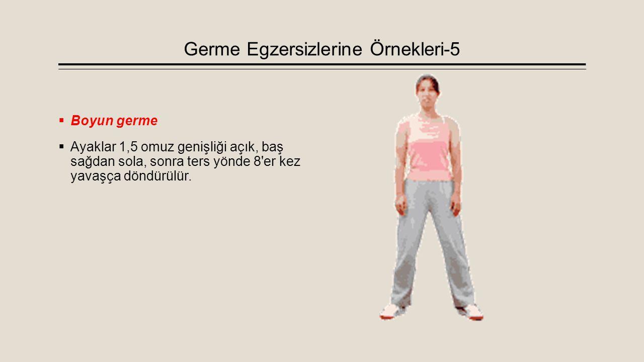 Germe Egzersizlerine Örnekleri-5  Boyun germe  Ayaklar 1,5 omuz genişliği açık, baş sağdan sola, sonra ters yönde 8'er kez yavaşça döndürülür.