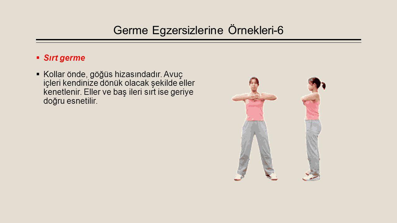 Germe Egzersizlerine Örnekleri-6  Sırt germe  Kollar önde, göğüs hizasındadır. Avuç içleri kendinize dönük olacak şekilde eller kenetlenir. Eller ve