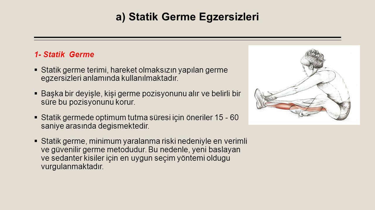 a) Statik Germe Egzersizleri 2-Pasif Germe  Bu germe egzersizi yöntemi statik germeye çok benzemekle birlikte baska bir kisinin yardımı veya bir aparat yardımı ile yapılmaktadır  Burada önemli olan, kullanılan aparatın sert ve stabil olması, partnerin ise çok dikkatli olarak ani ve yaylanma içeren hareketler yaptırmamasıdır.