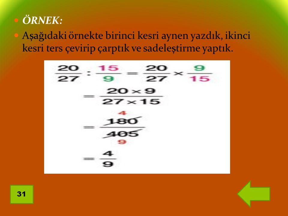 ÖRNEK: Aşağıdaki örnekte birinci kesri aynen yazdık, ikinci kesri ters çevirip çarptık ve sadeleştirme yaptık. 31