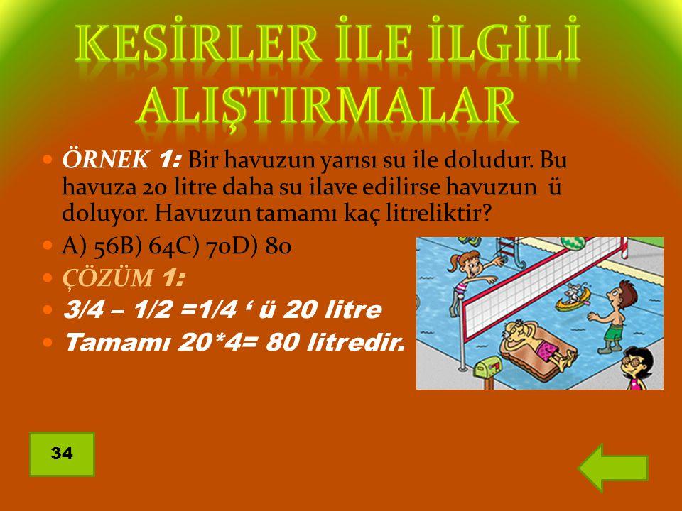 ÖRNEK 1: Bir havuzun yarısı su ile doludur. Bu havuza 20 litre daha su ilave edilirse havuzun ü doluyor. Havuzun tamamı kaç litreliktir? A) 56B) 64C)