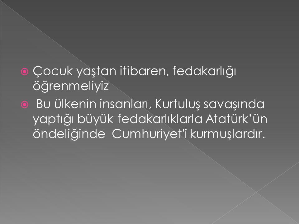  Çocuk yaştan itibaren, fedakarlığı öğrenmeliyiz  Bu ülkenin insanları, Kurtuluş savaşında yaptığı büyük fedakarlıklarla Atatürk'ün öndeliğinde Cumh