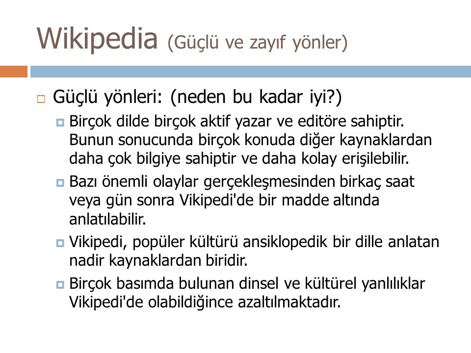 Wikipedia (Güçlü ve zayıf yönler)  Güçlü yönleri: (neden bu kadar iyi?)  Birçok dilde birçok aktif yazar ve editöre sahiptir.