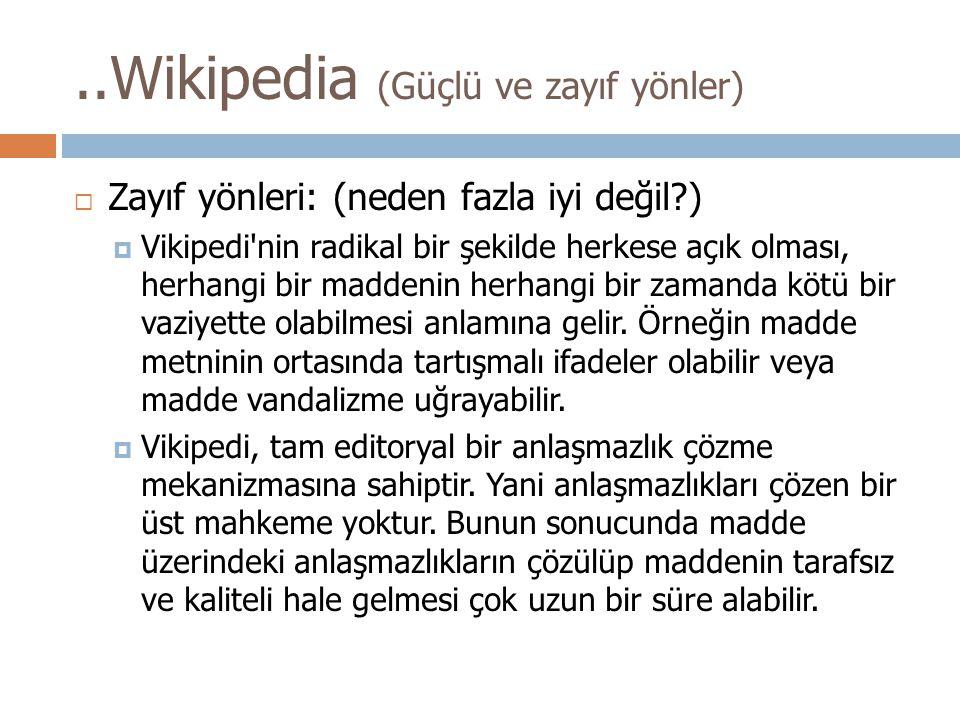  Zayıf yönleri: (neden fazla iyi değil?)  Vikipedi nin radikal bir şekilde herkese açık olması, herhangi bir maddenin herhangi bir zamanda kötü bir vaziyette olabilmesi anlamına gelir.