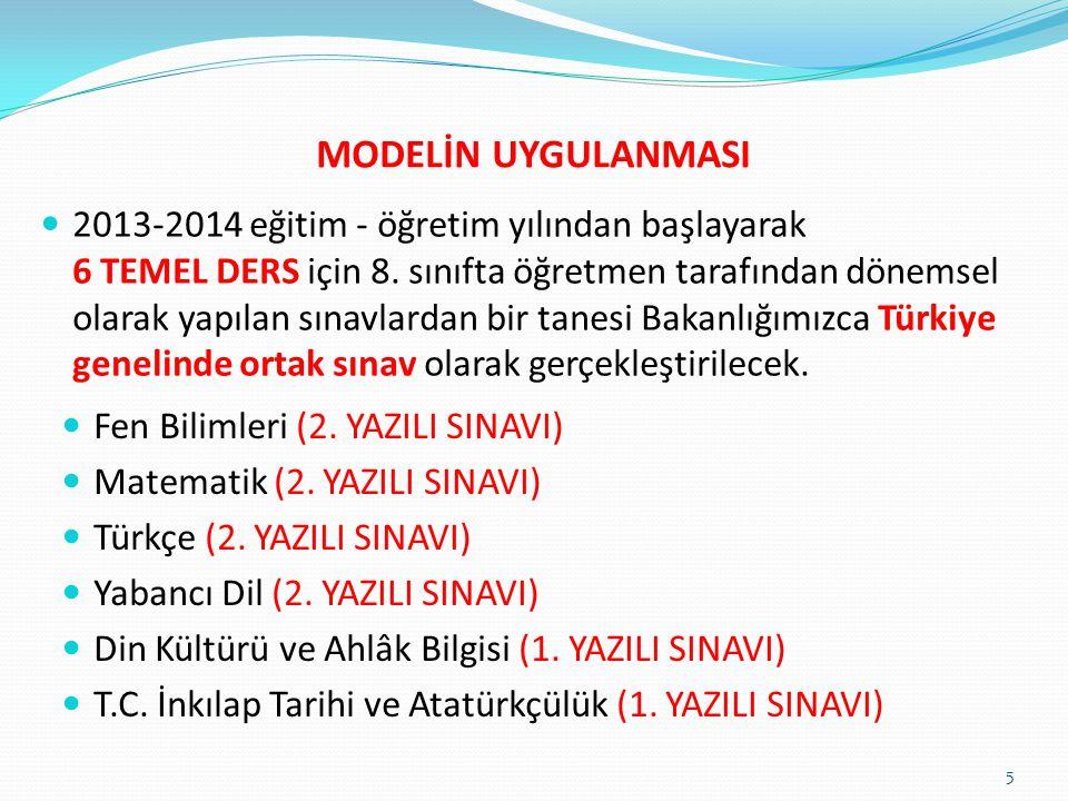 MODELİN UYGULANMASI 2013-2014 eğitim - öğretim yılından başlayarak 6 TEMEL DERS için 8. sınıfta öğretmen tarafından dönemsel olarak yapılan sınavlarda