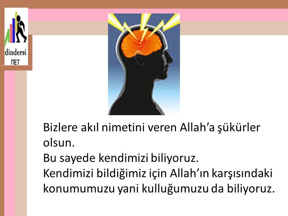 Bizlere akıl nimetini veren Allah'a şükürler olsun. Bu sayede kendimizi biliyoruz. Kendimizi bildiğimiz için Allah'ın karşısındaki konumumuzu yani kul