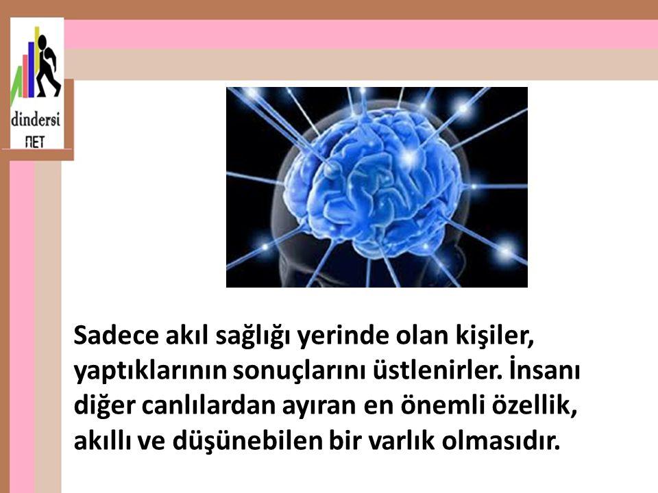 Sadece akıl sağlığı yerinde olan kişiler, yaptıklarının sonuçlarını üstlenirler. İnsanı diğer canlılardan ayıran en önemli özellik, akıllı ve düşünebi
