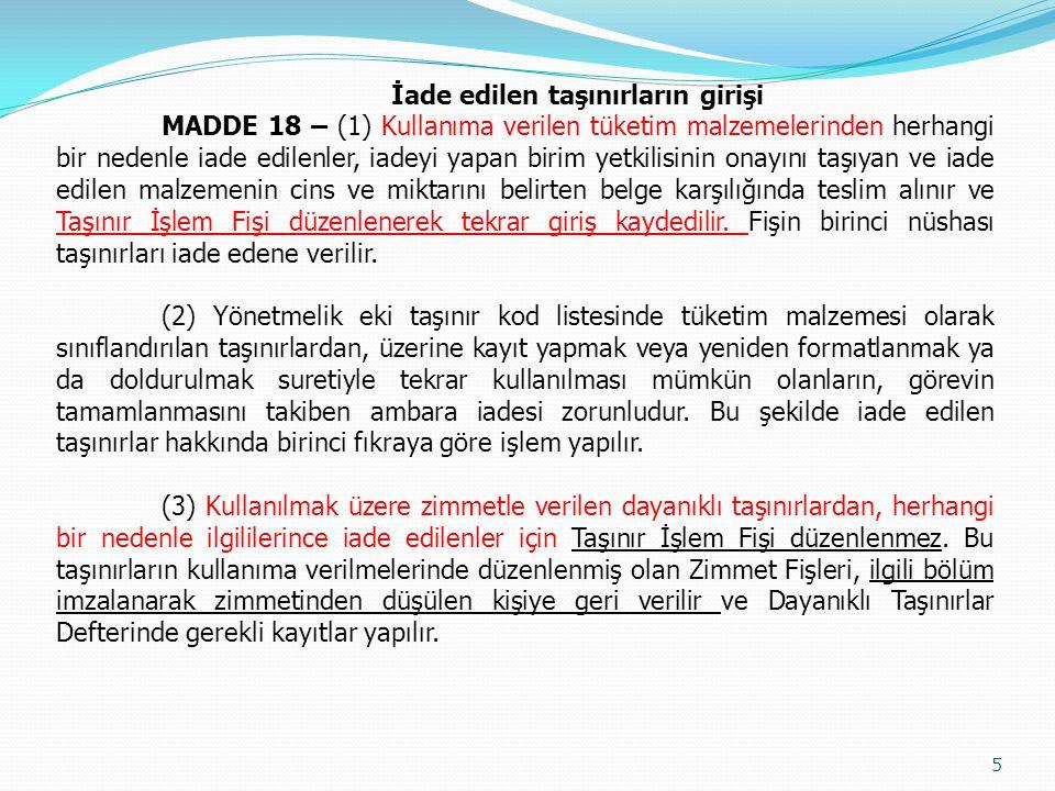 İade edilen taşınırların girişi MADDE 18 – (1) Kullanıma verilen tüketim malzemelerinden herhangi bir nedenle iade edilenler, iadeyi yapan birim yetkilisinin onayını taşıyan ve iade edilen malzemenin cins ve miktarını belirten belge karşılığında teslim alınır ve Taşınır İşlem Fişi düzenlenerek tekrar giriş kaydedilir.