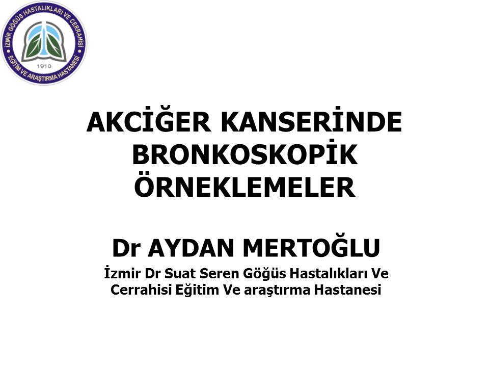 AKCİĞER KANSERİNDE BRONKOSKOPİK ÖRNEKLEMELER Dr AYDAN MERTOĞLU İzmir Dr Suat Seren Göğüs Hastalıkları Ve Cerrahisi Eğitim Ve araştırma Hastanesi