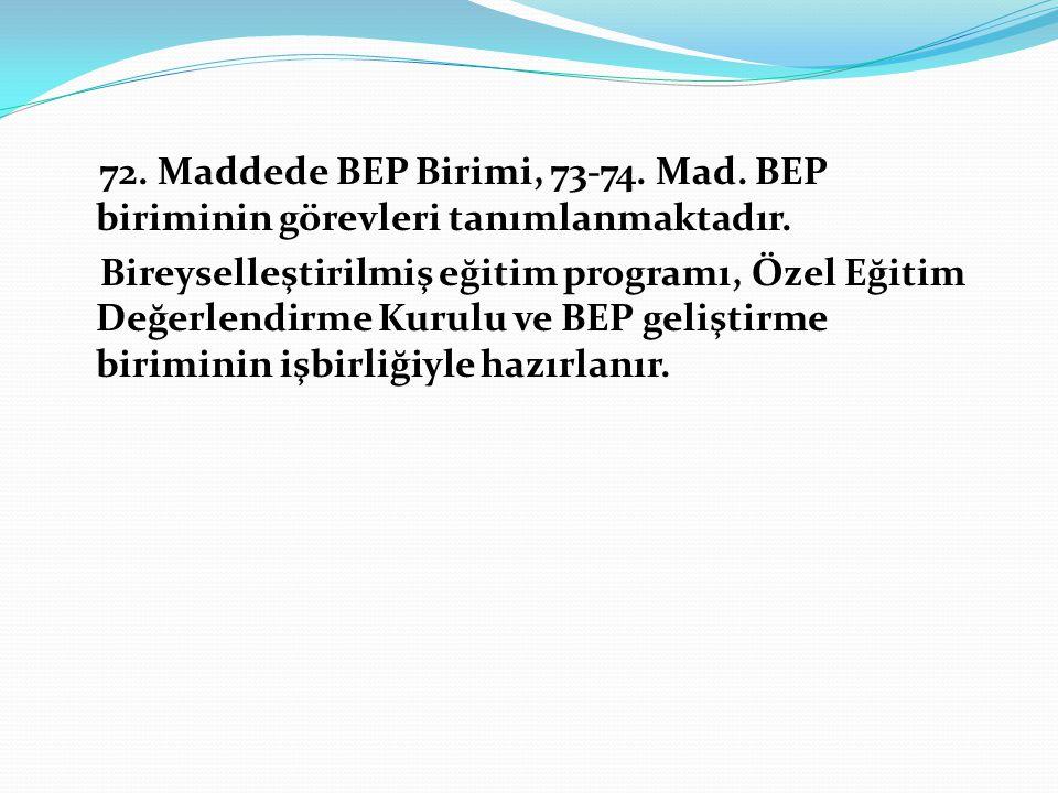 72. Maddede BEP Birimi, 73-74. Mad. BEP biriminin görevleri tanımlanmaktadır. Bireyselleştirilmiş eğitim programı, Özel Eğitim Değerlendirme Kurulu ve
