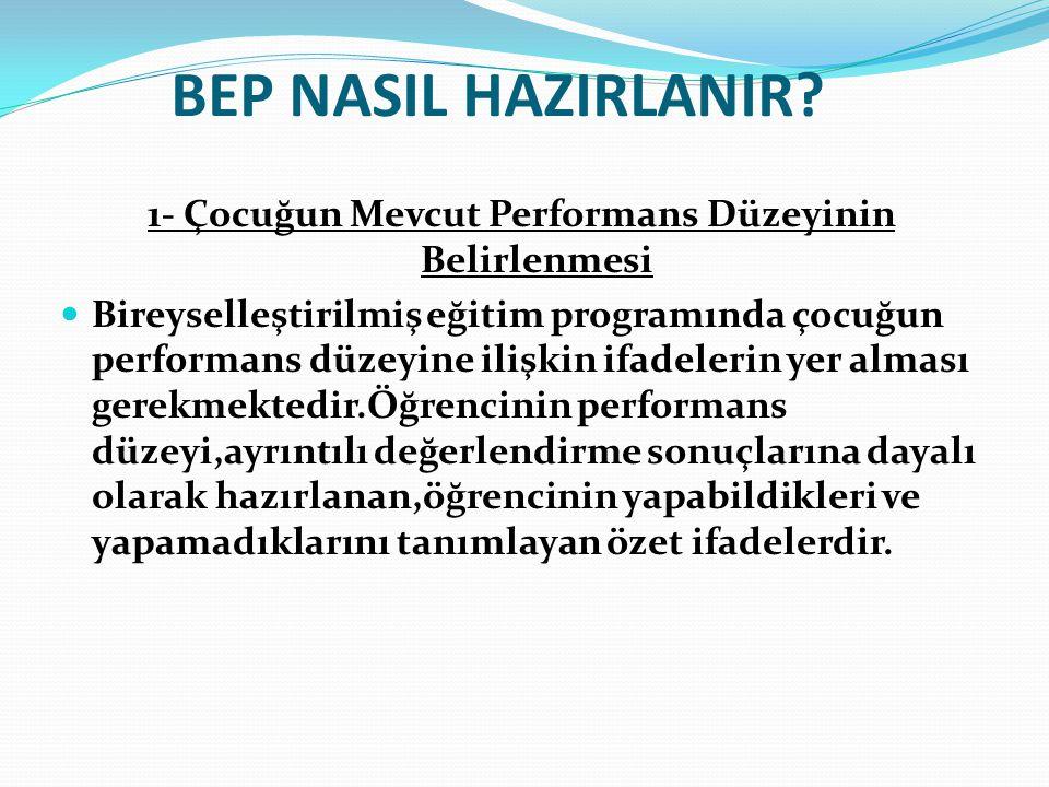 BEP NASIL HAZIRLANIR? 1- Çocuğun Mevcut Performans Düzeyinin Belirlenmesi Bireyselleştirilmiş eğitim programında çocuğun performans düzeyine ilişkin i