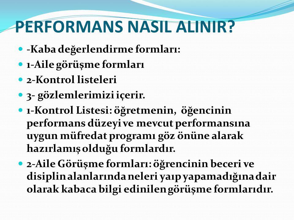 PERFORMANS NASIL ALINIR? -Kaba değerlendirme formları: 1-Aile görüşme formları 2-Kontrol listeleri 3- gözlemlerimizi içerir. 1-Kontrol Listesi: öğretm